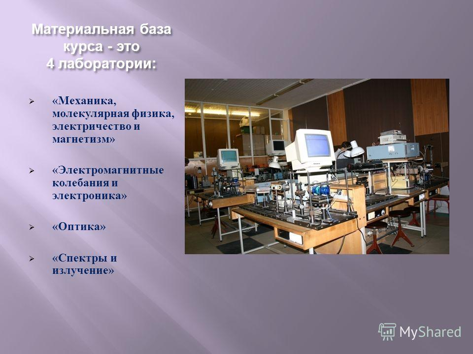 Материальная база курса - это 4 лаборатории : « Механика, молекулярная физика, электричество и магнетизм » « Электромагнитные колебания и электроника » « Оптика » « Спектры и излучение »