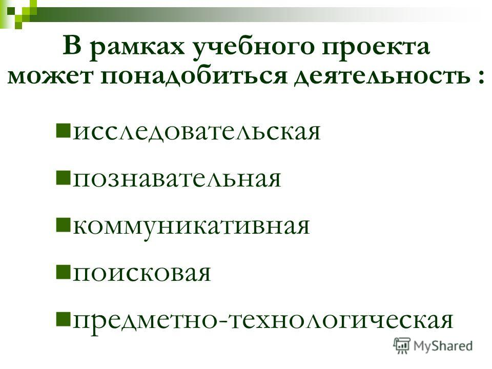 В рамках учебного проекта может понадобиться деятельность : исследовательская познавательная коммуникативная поисковая предметно-технологическая