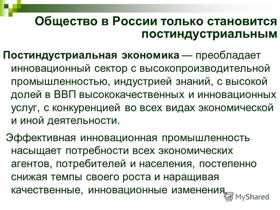 Общество в России только становится постиндустриальным Постиндустриальная экономика преобладает инновационный сектор с высокопроизводительной промышленностью, индустрией знаний, с высокой долей в ВВП высококачественных и инновационных услуг, с конкур