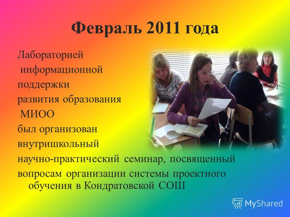 Февраль 2011 года Лабораторией информационной поддержки развития образования МИОО был организован внутришкольный научно-практический семинар, посвященный вопросам организации системы проектного обучения в Кондратовской СОШ