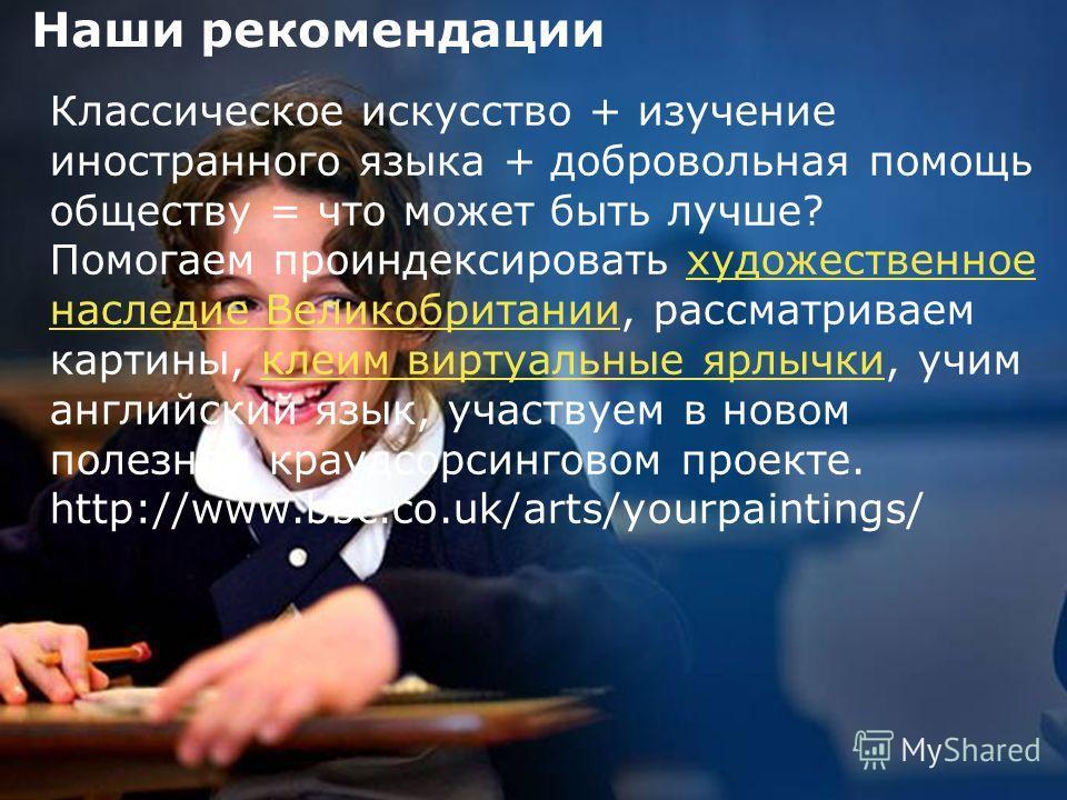 5 Наши рекомендации Классическое искусство + изучение иностранного языка + добровольная помощь обществу = что может быть лучше? Помогаем проиндексировать художественное наследие Великобритании, рассматриваем картины, клеим виртуальные ярлычки, учим а