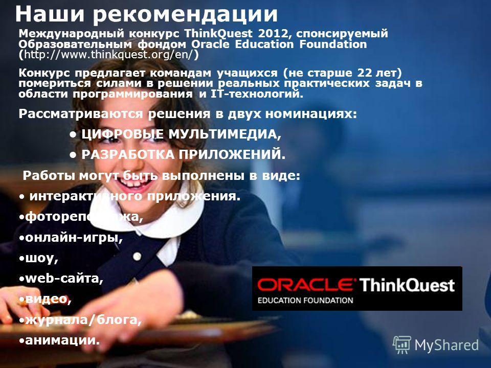 7 Наши рекомендации Международный конкурс ThinkQuest 2012, спонсируемый Образовательным фондом Oracle Education Foundation (http://www.thinkquest.org/en/) Конкурс предлагает командам учащихся (не старше 22 лет) помериться силами в решении реальных пр