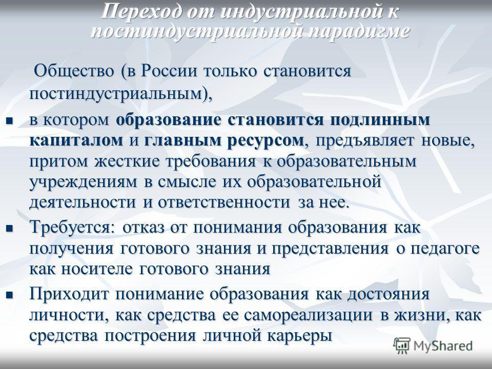 Общество (в России только становится постиндустриальным), Общество (в России только становится постиндустриальным), в котором образование становится подлинным капиталом и главным ресурсом, предъявляет новые, притом жесткие требования к образовательны