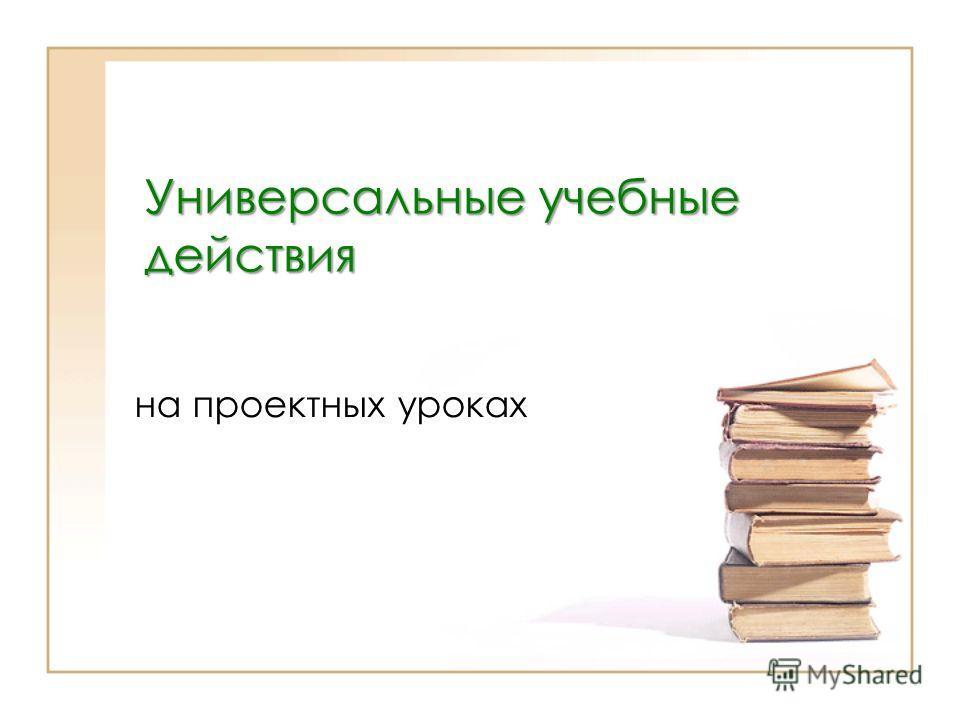 Универсальные учебные действия на проектных уроках