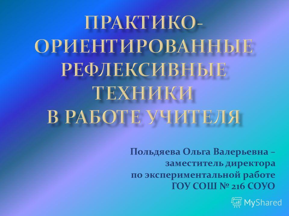 Польдяева Ольга Валерьевна – заместитель директора по экспериментальной работе ГОУ СОШ 216 СОУО
