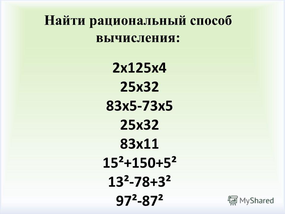 Найти рациональный способ вычисления: 2х125х4 25х32 83х5-73х5 25х32 83х11 15²+150+5² 13²-78+3² 97²-87² 83х11 15²+150+5² 13²-78+3² 97²87²