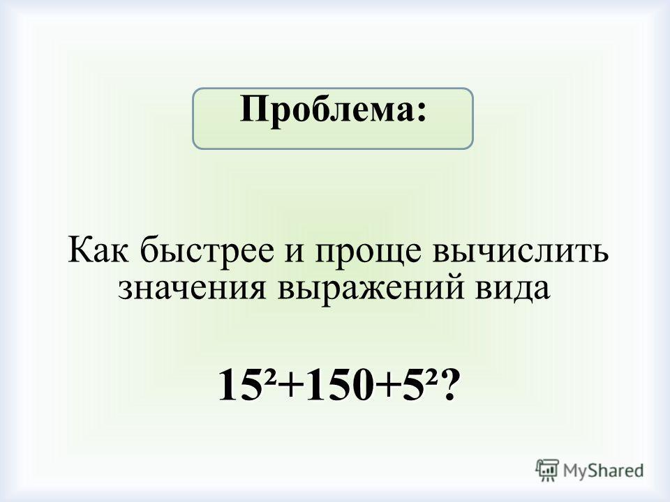 Проблема: Как быстрее и проще вычислить значения выражений вида 15²+150+5²? 15²+150+5²?