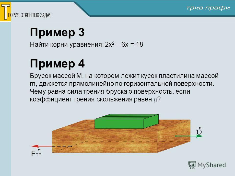 Пример 3 Найти корни уравнения: 2x 2 – 6x = 18 Пример 4 Брусок массой М, на котором лежит кусок пластилина массой m, движется прямолинейно по горизонтальной поверхности. Чему равна сила трения бруска о поверхность, если коэффициент трения скольжения