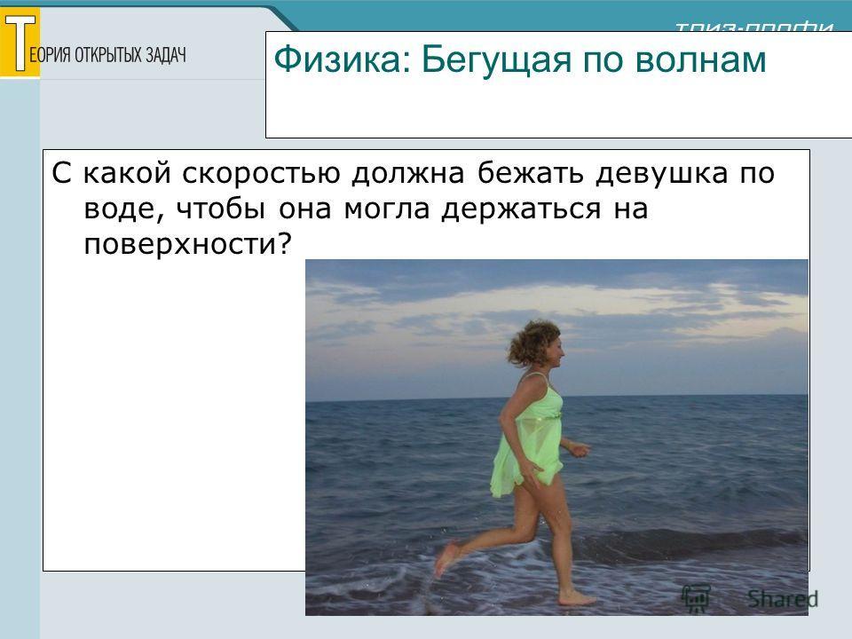 Физика: Бегущая по волнам С какой скоростью должна бежать девушка по воде, чтобы она могла держаться на поверхности?