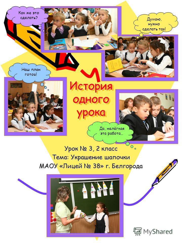 История одного урока Урок 3, 2 класс Тема: Украшение шапочки МАОУ «Лицей 38» г. Белгорода Думаю, нужно сделать так! Как же это сделать? Наш план готов! Да, нелёгкая эта работа…