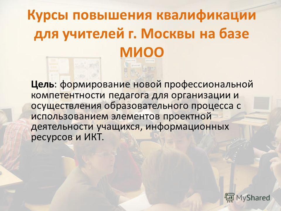 Курсы повышения квалификации для учителей г. Москвы на базе МИОО Цель: формирование новой профессиональной компетентности педагога для организации и осуществления образовательного процесса с использованием элементов проектной деятельности учащихся, и