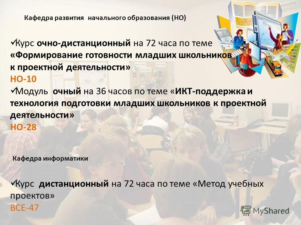 Кафедра развития начального образования (НО) Курс очно-дистанционный на 72 часа по теме «Формирование готовности младших школьников к проектной деятельности» НО-10 Модуль очный на 36 часов по теме «ИКТ-поддержка и технология подготовки младших школьн