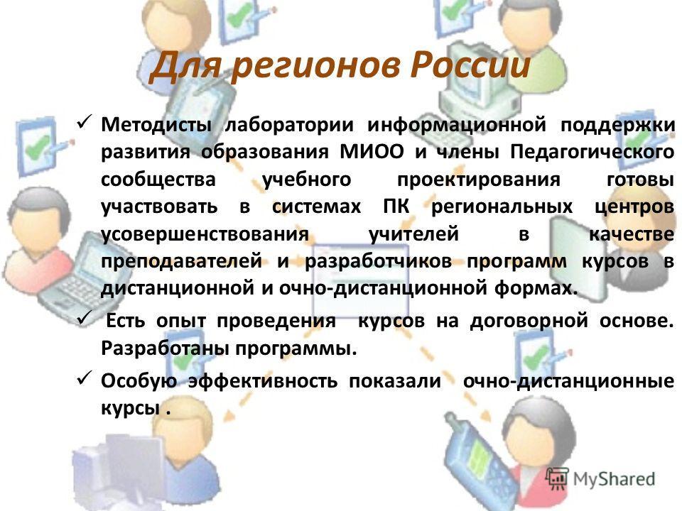 Для регионов России Методисты лаборатории информационной поддержки развития образования МИОО и члены Педагогического сообщества учебного проектирования готовы участвовать в системах ПК региональных центров усовершенствования учителей в качестве препо