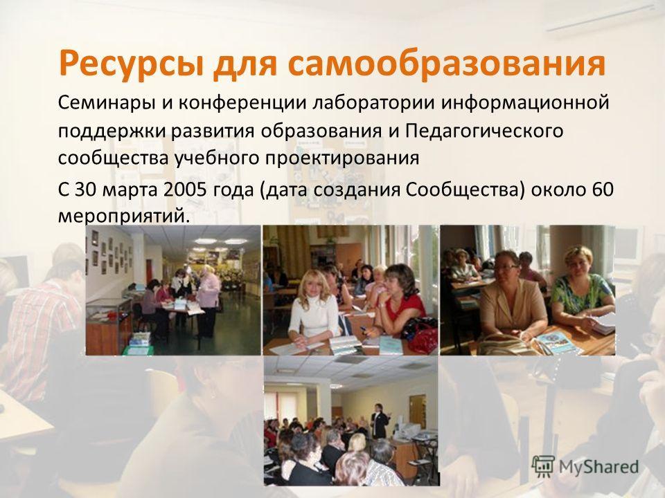 Ресурсы для самообразования Семинары и конференции лаборатории информационной поддержки развития образования и Педагогического сообщества учебного проектирования С 30 марта 2005 года (дата создания Сообщества) около 60 мероприятий.