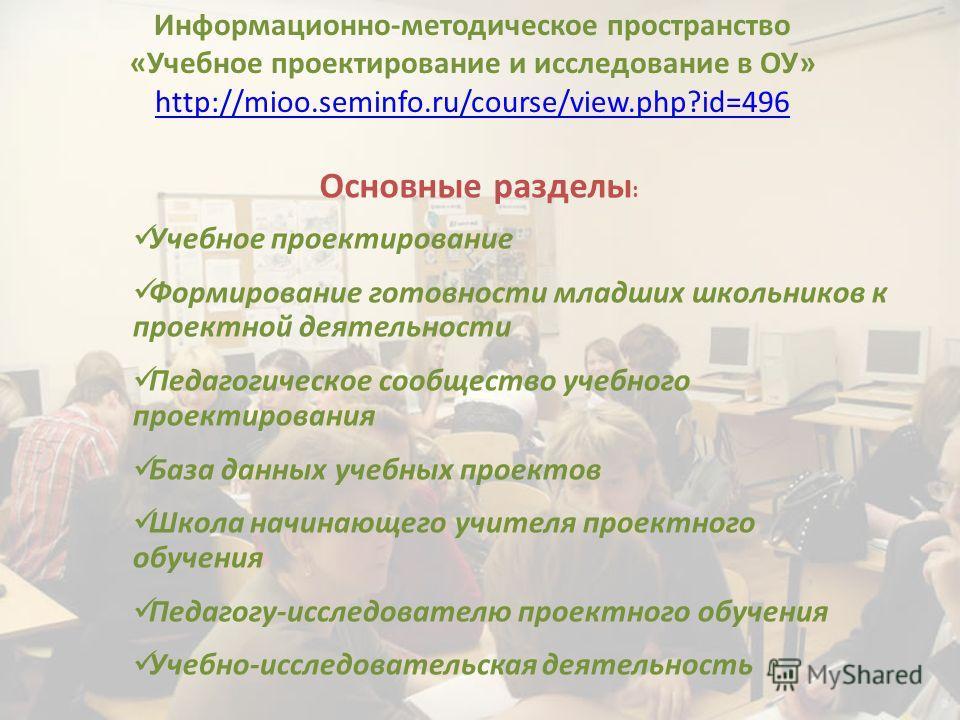 Информационно-методическое пространство «Учебное проектирование и исследование в ОУ» http://mioo.seminfo.ru/course/view.php?id=496 Основные разделы : Учебное проектирование Формирование готовности младших школьников к проектной деятельности Педагогич