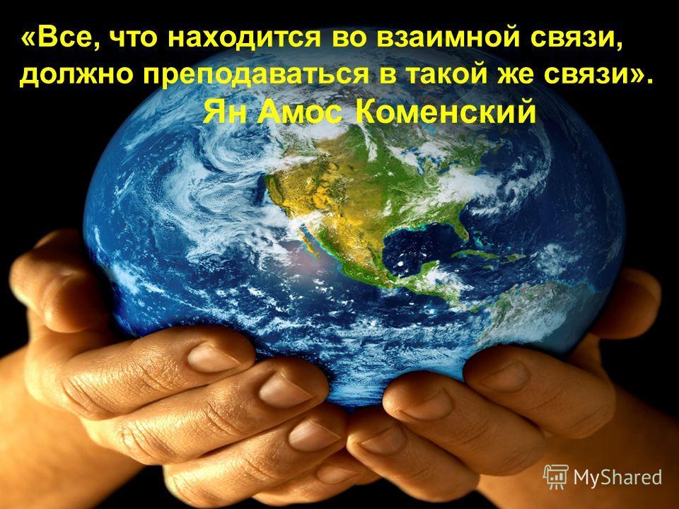 «Все, что находится во взаимной связи, должно преподаваться в такой же связи». Ян Амос Коменский