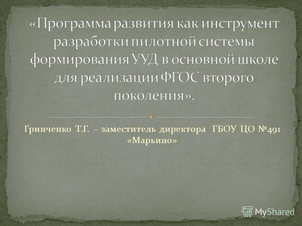 Гринченко Т.Г. – заместитель директора ГБОУ ЦО 491 «Марьино»
