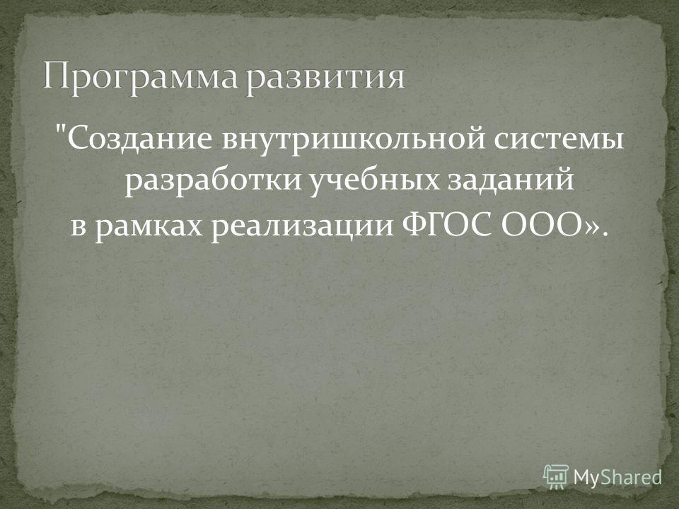 Создание внутришкольной системы разработки учебных заданий в рамках реализации ФГОС ООО».