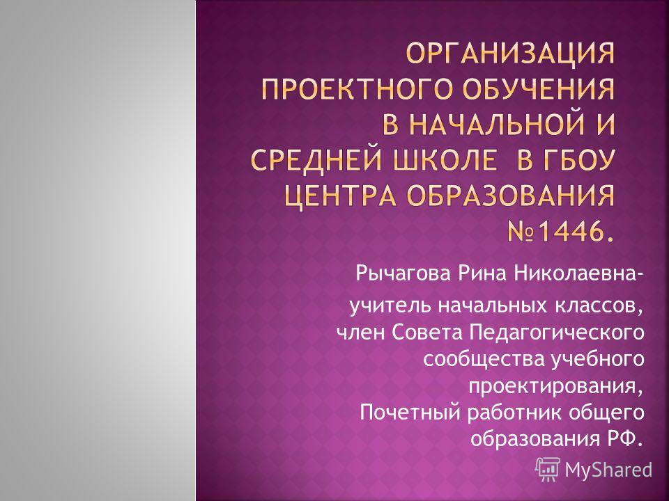 Рычагова Рина Николаевна- учитель начальных классов, член Совета Педагогического сообщества учебного проектирования, Почетный работник общего образования РФ.