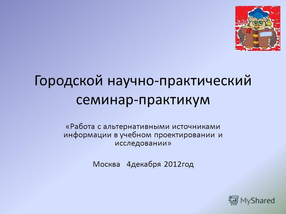 Городской научно-практический семинар-практикум «Работа с альтернативными источниками информации в учебном проектировании и исследовании» Москва 4декабря 2012год