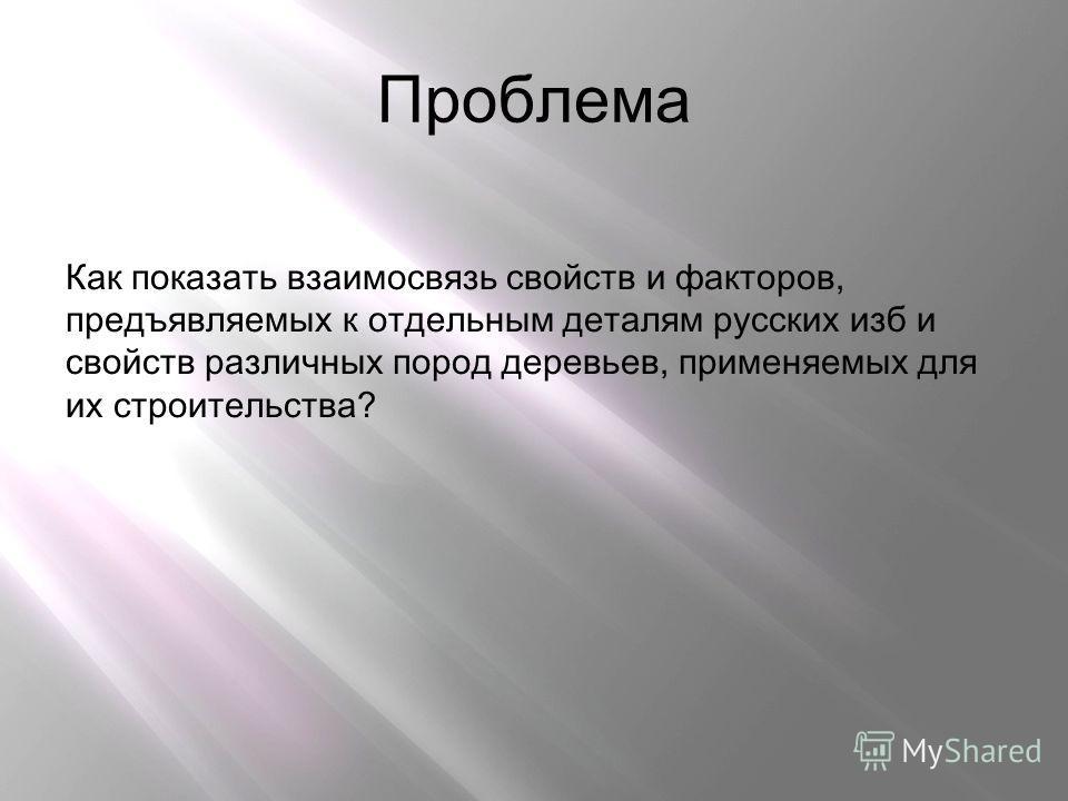 Проблема Как показать взаимосвязь свойств и факторов, предъявляемых к отдельным деталям русских изб и свойств различных пород деревьев, применяемых для их строительства?