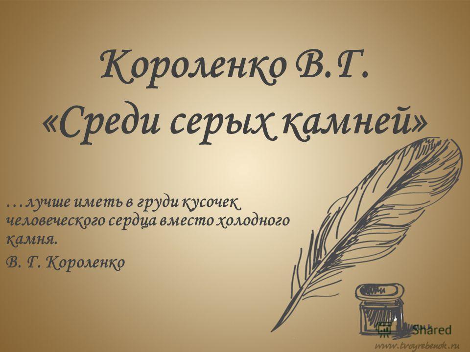Короленко В.Г. «Среди серых камней» …лучше иметь в груди кусочек человеческого сердца вместо холодного камня. В. Г. Короленко