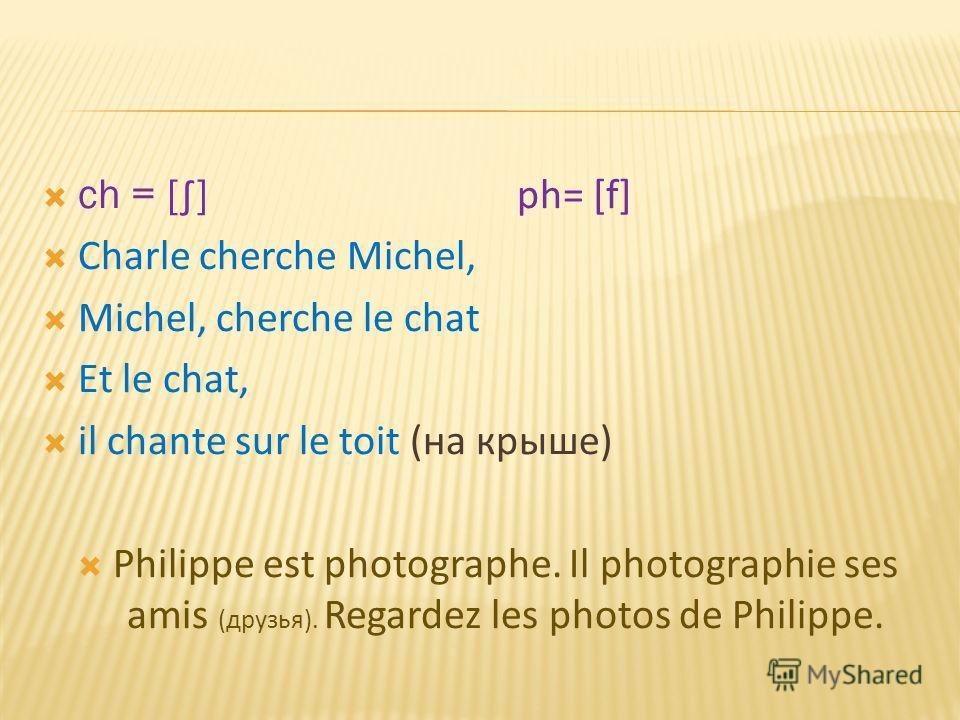 ch = [ ] ph= [f] Charle cherche Michel, Michel, cherche le chat Et le chat, il chante sur le toit (на крыше) Philippe est photographe. Il photographie ses amis (друзья). Regardez les photos de Philippe.
