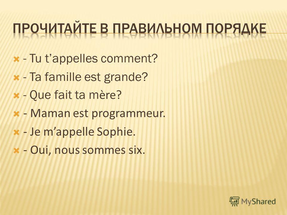 - Tu tappelles comment? - Ta famille est grande? - Que fait ta m ère? - Maman est programmeur. - Je mappelle Sophie. - Oui, nous sommes six.