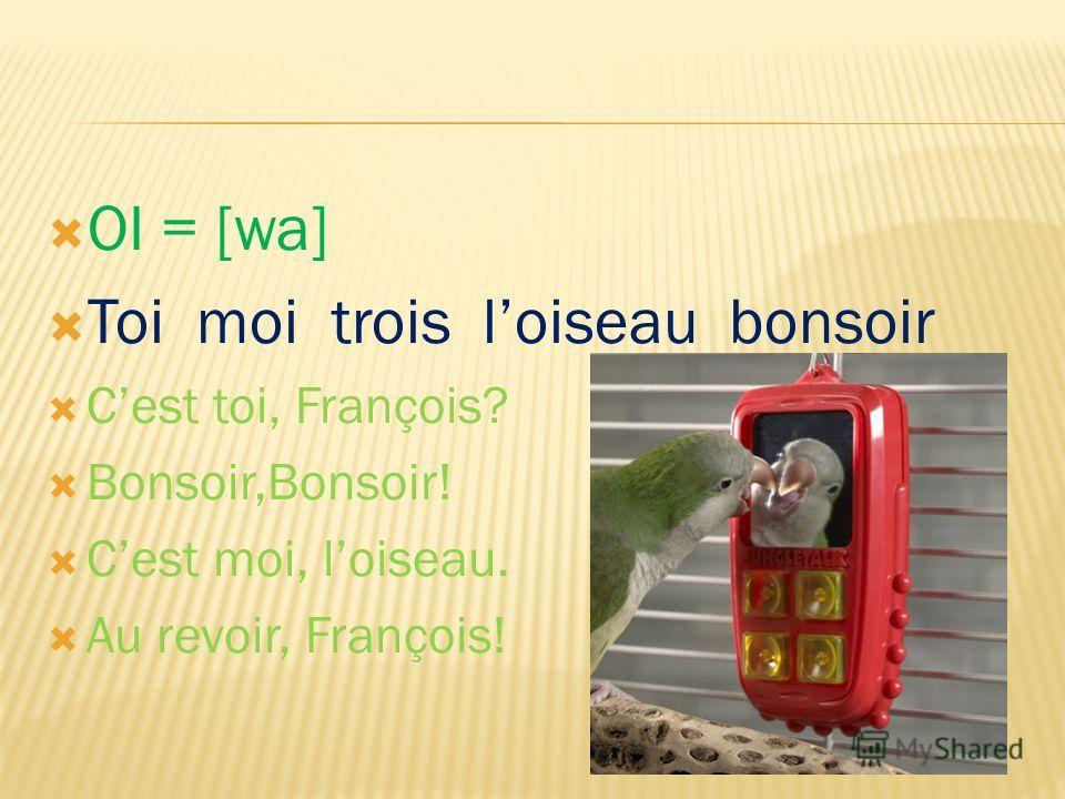 OI = [wa] Toi moi trois loiseau bonsoir Cest toi, François? Bonsoir,Bonsoir! Cest moi, loiseau. Au revoir, François!