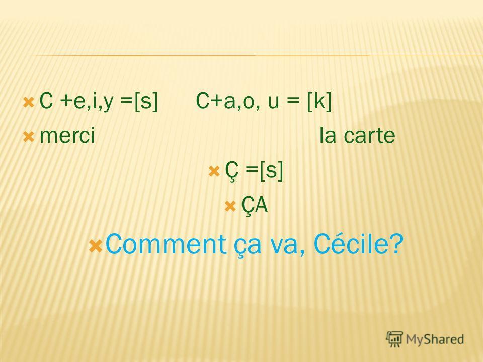 C +e,i,y =[s] C+a,o, u = [k] merci la carte Ç =[s] ÇA Comment ça va, Cécile?