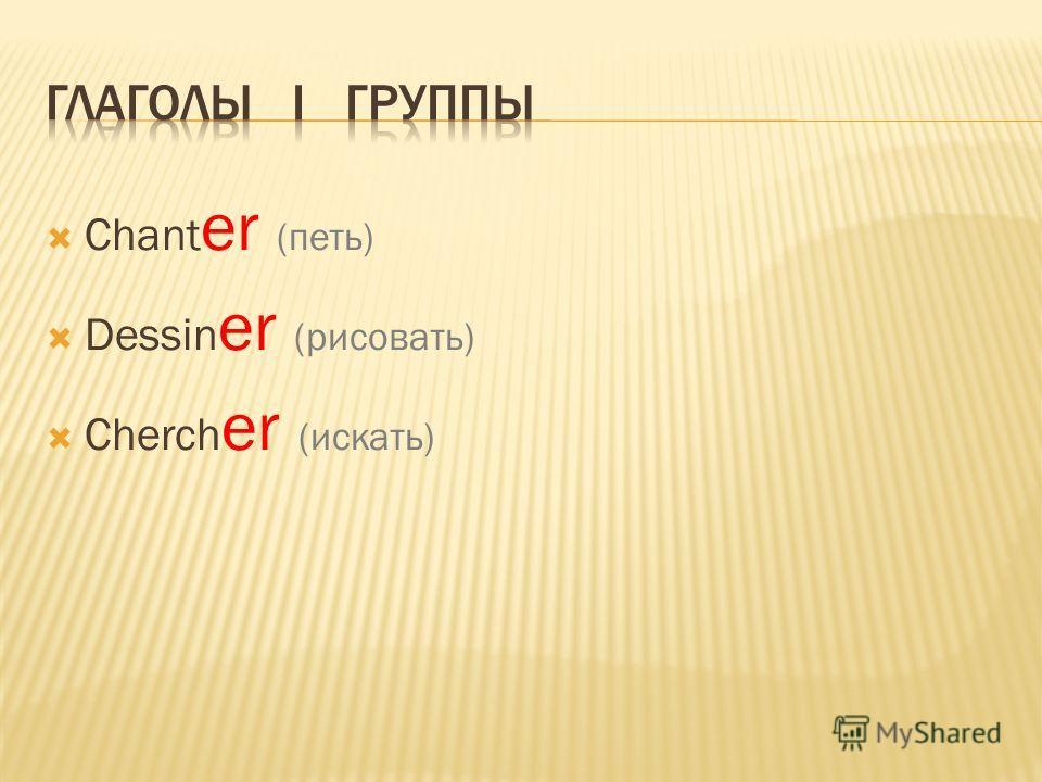 Chant er (петь) Dessin er (рисовать) Cherch er (искать)