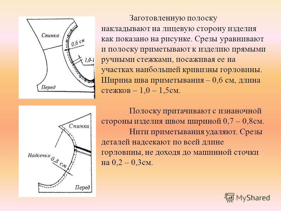 Заготовленную полоску накладывают на лицевую сторону изделия как показано на рисунке. Срезы уравнивают и полоску приметывают к изделию прямыми ручными стежками, посаживая ее на участках наибольшей кривизны горловины. Ширина шва приметывания – 0,6 см,