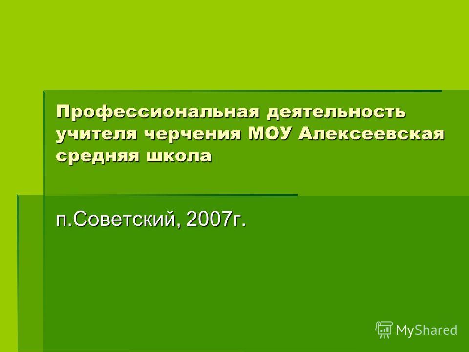 Профессиональная деятельность учителя черчения МОУ Алексеевская средняя школа п.Советский, 2007г.