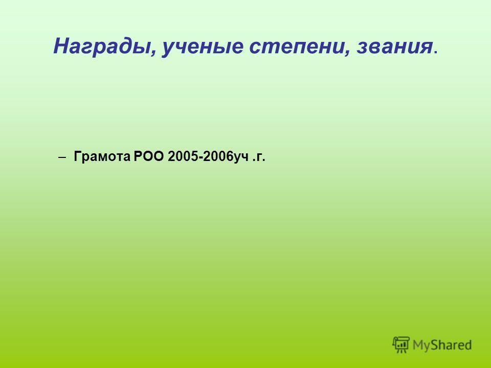 Награды, ученые степени, звания. –Грамота РОО 2005-2006уч.г.