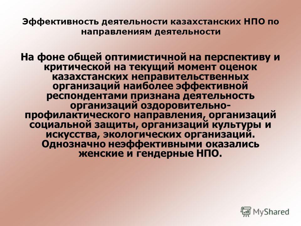 На фоне общей оптимистичной на перспективу и критической на текущий момент оценок казахстанских неправительственных организаций наиболее эффективной респондентами признана деятельность организаций оздоровительно- профилактического направления, органи