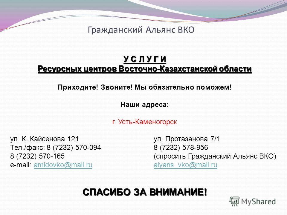 Гражданский Альянс ВКО У С Л У Г И Ресурсных центров Восточно-Казахстанской области Приходите! Звоните! Мы обязательно поможем! Наши адреса: г. Усть-Каменогорск ул. К. Кайсенова 121ул. Протазанова 7/1 Тел./факс: 8 (7232) 570-0948 (7232) 578-956 8 (72