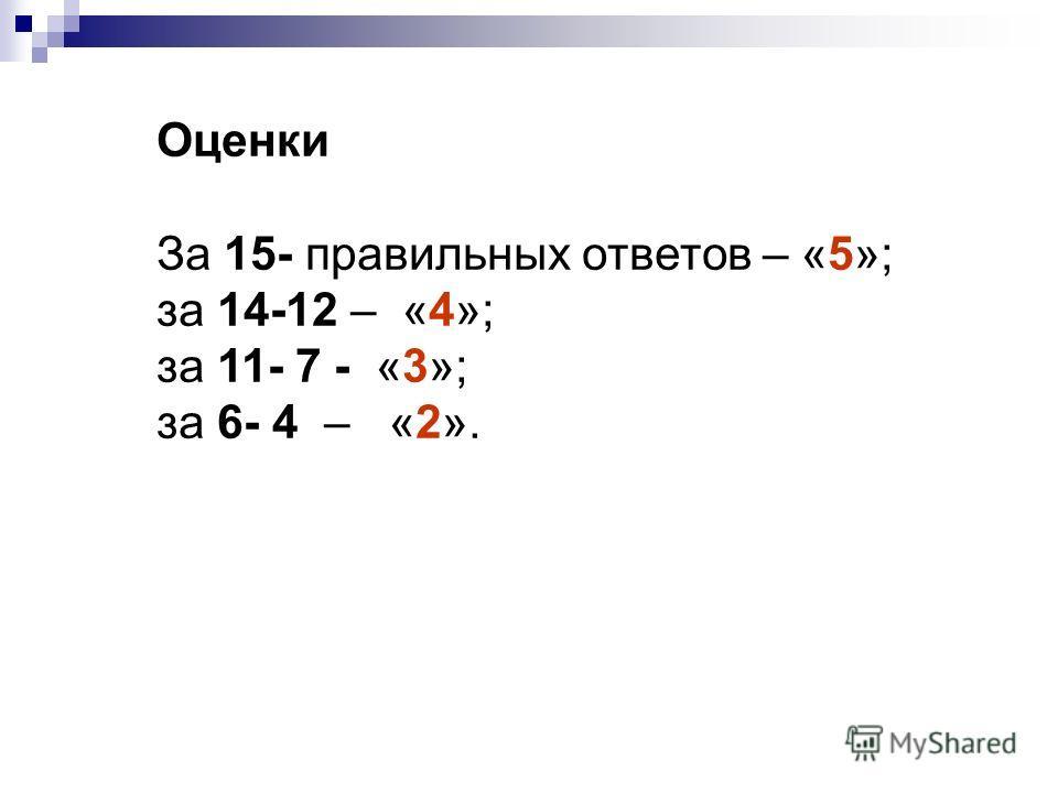 Оценки За 15- правильных ответов – «5»; за 14-12 – «4»; за 11- 7 - «3»; за 6- 4 – «2».
