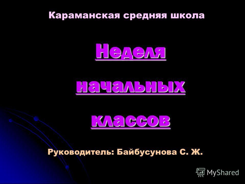Неделя начальных классов Караманская средняя школа Руководитель: Байбусунова С. Ж.