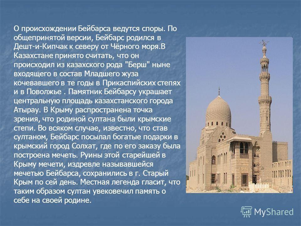 О происхождении Бейбарса ведутся споры. По общепринятой версии, Бейбарс родился в Дешт-и-Кипчак к северу от Чёрного моря.В Казахстане принято считать, что он происходил из казахского рода