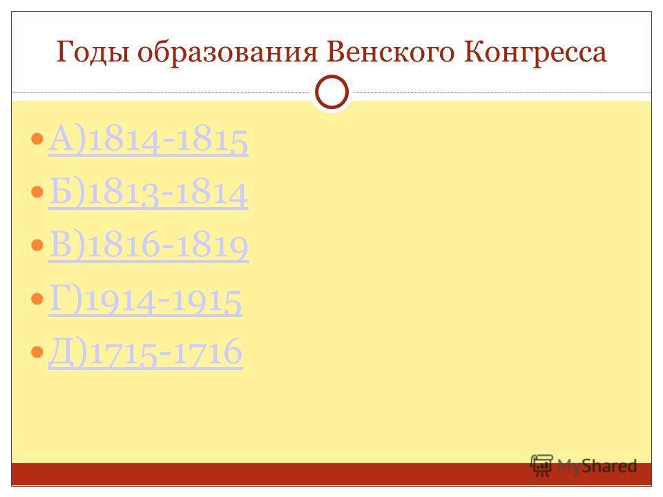 Годы образования Венского Конгресса А)1814-1815 Б)1813-1814 В)1816-1819 Г)1914-1915 Д)1715-1716