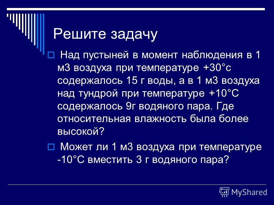 Решите задачу Над пустыней в момент наблюдения в 1 м3 воздуха при температуре +30°с содержалось 15 г воды, а в 1 м3 воздуха над тундрой при температуре +10°С содержалось 9г водяного пара. Где относительная влажность была более высокой? Может ли 1 м3