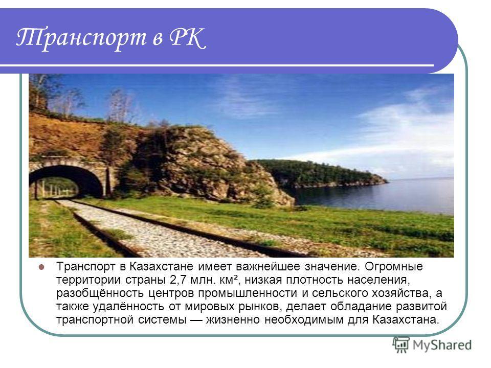 Транспорт в РК Транспорт в Казахстане имеет важнейшее значение. Огромные территории страны 2,7 млн. км², низкая плотность населения, разобщённость центров промышленности и сельского хозяйства, а также удалённость от мировых рынков, делает обладание р