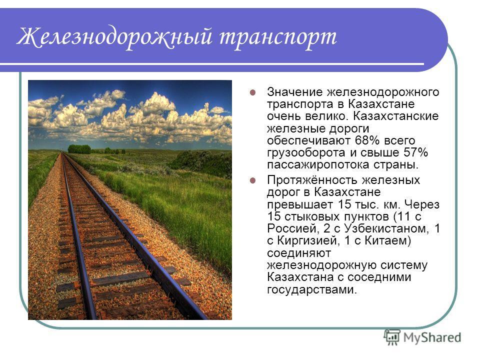 Железнодорожный транспорт Значение железнодорожного транспорта в Казахстане очень велико. Казахстанские железные дороги обеспечивают 68% всего грузооборота и свыше 57% пассажиропотока страны. Протяжённость железных дорог в Казахстане превышает 15 тыс