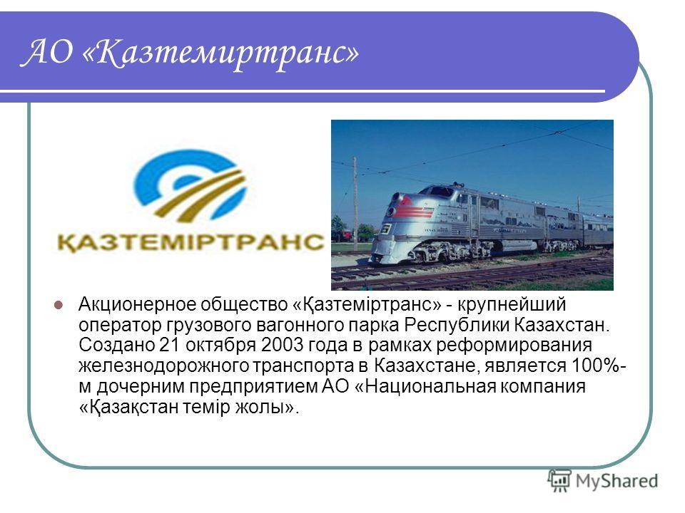 АО «Казтемиртранс» Акционерное общество «Қазтеміртранс» - крупнейший оператор грузового вагонного парка Республики Казахстан. Создано 21 октября 2003 года в рамках реформирования железнодорожного транспорта в Казахстане, является 100%- м дочерним пре