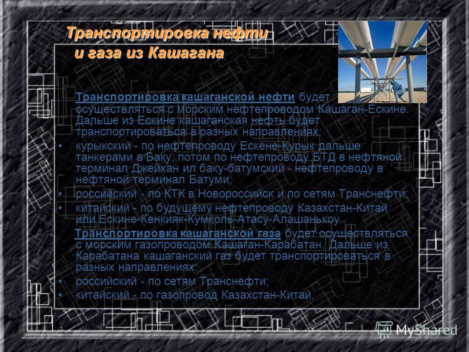 Транспортировка нефти и газа из Кашагана Транспортировка кашаганской нефти будет осуществляться с морским нефтепроводом Кашаган-Ескине. Дальше из Ескине кашаганская нефть будет транспортироваться в разных направлениях: курыкский - по нефтепроводу Еск