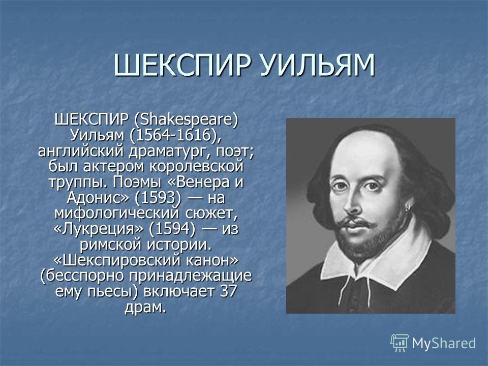 ШЕКСПИР УИЛЬЯМ ШЕКСПИР (Shakespeare) Уильям (1564-1616), английский драматург, поэт; был актером королевской труппы. Поэмы «Венера и Адонис» (1593) на мифологический сюжет, «Лукреция» (1594) из римской истории. «Шекспировский канон» (бесспорно принад