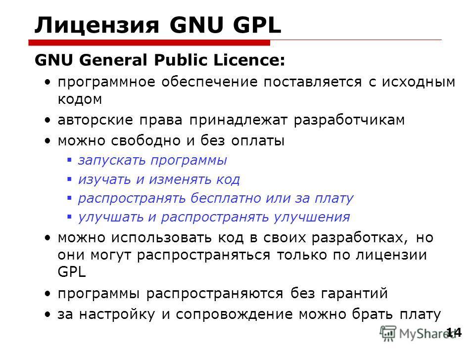 14 Лицензия GNU GPL GNU General Public Licence: программное обеспечение поставляется с исходным кодом авторские права принадлежат разработчикам можно свободно и без оплаты запускать программы изучать и изменять код распространять бесплатно или за пла