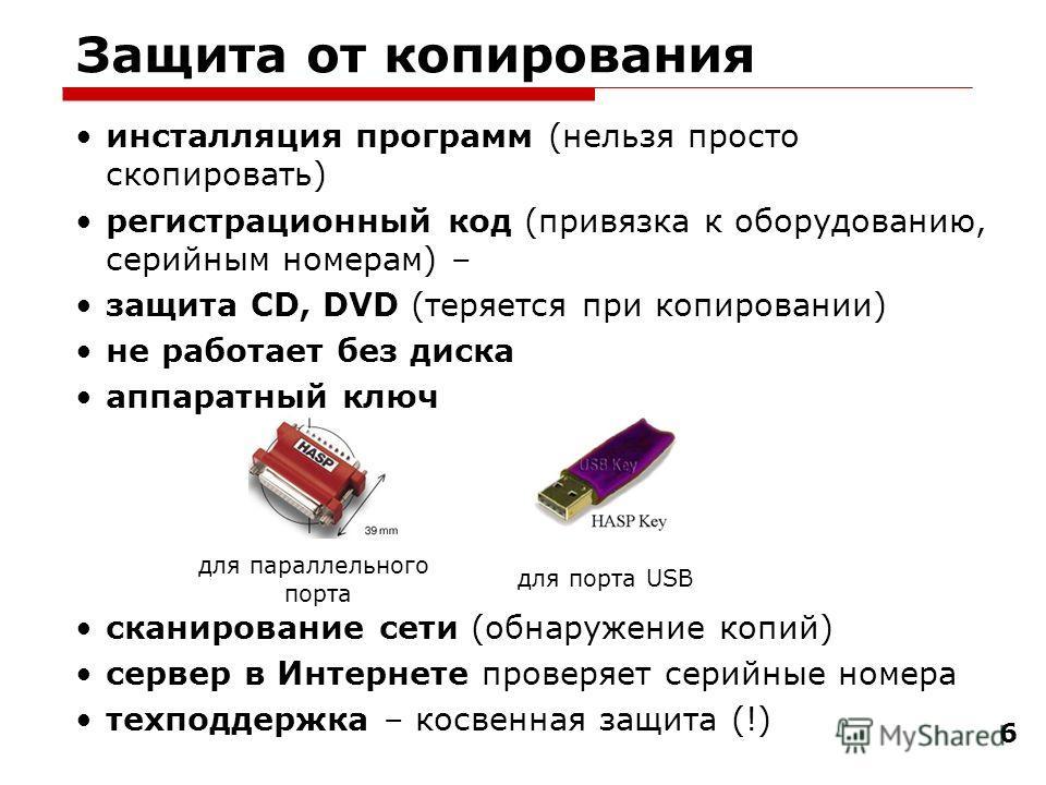 6 Защита от копирования инсталляция программ (нельзя просто скопировать) регистрационный код (привязка к оборудованию, серийным номерам) – защита CD, DVD (теряется при копировании) не работает без диска аппаратный ключ сканирование сети (обнаружение