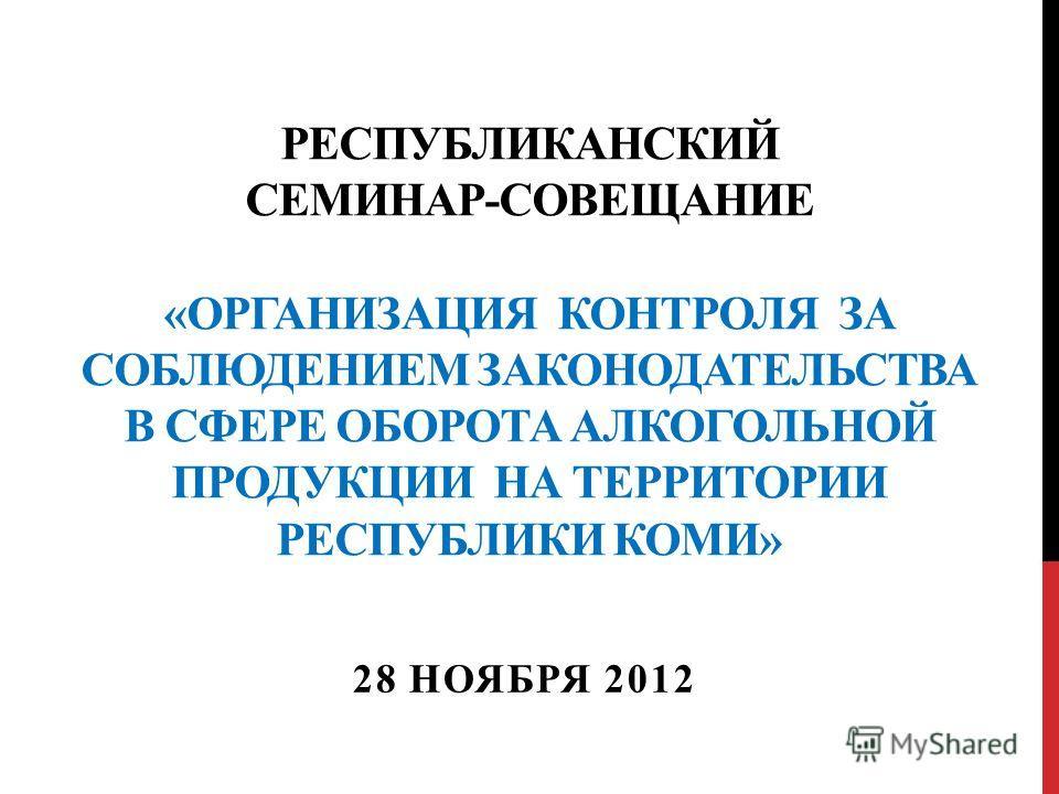 РЕСПУБЛИКАНСКИЙ СЕМИНАР-СОВЕЩАНИЕ «ОРГАНИЗАЦИЯ КОНТРОЛЯ ЗА СОБЛЮДЕНИЕМ ЗАКОНОДАТЕЛЬСТВА В СФЕРЕ ОБОРОТА АЛКОГОЛЬНОЙ ПРОДУКЦИИ НА ТЕРРИТОРИИ РЕСПУБЛИКИ КОМИ» 28 НОЯБРЯ 2012