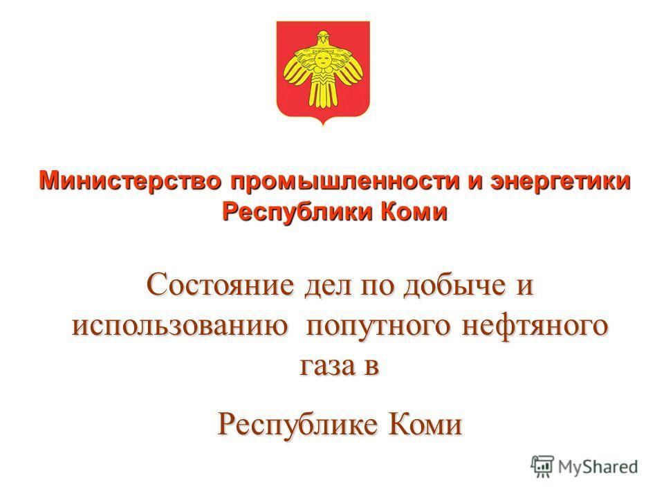 Министерство промышленности и энергетики Республики Коми Состояние дел по добыче и использованию попутного нефтяного газа в Республике Коми